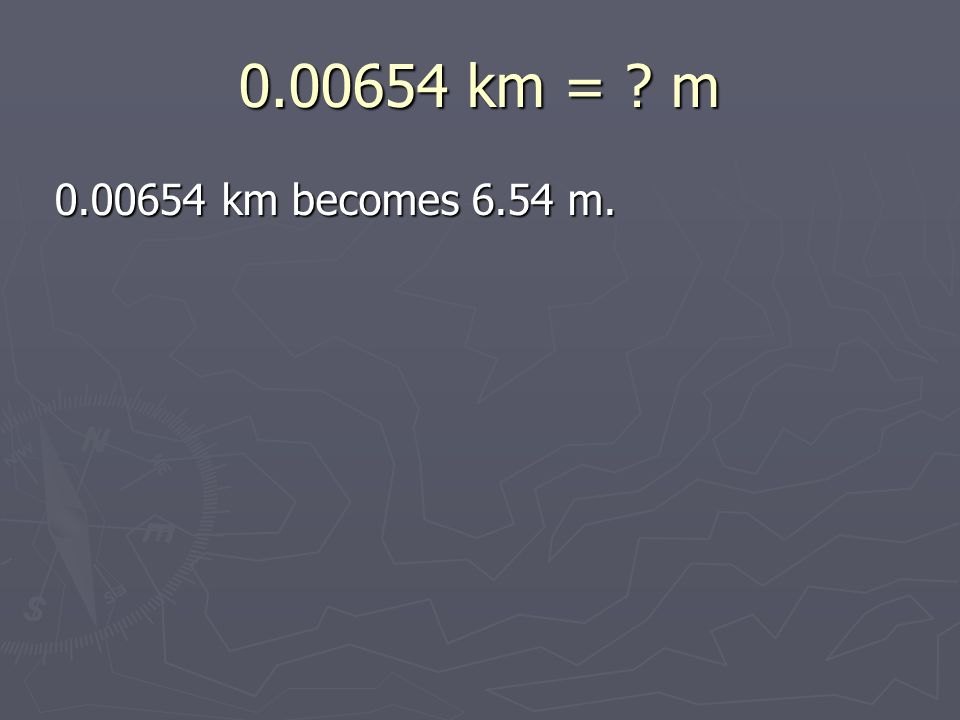 0.00654 km = m 0.00654 km becomes 6.54 m. 0.00654 km becomes 6.54 m.