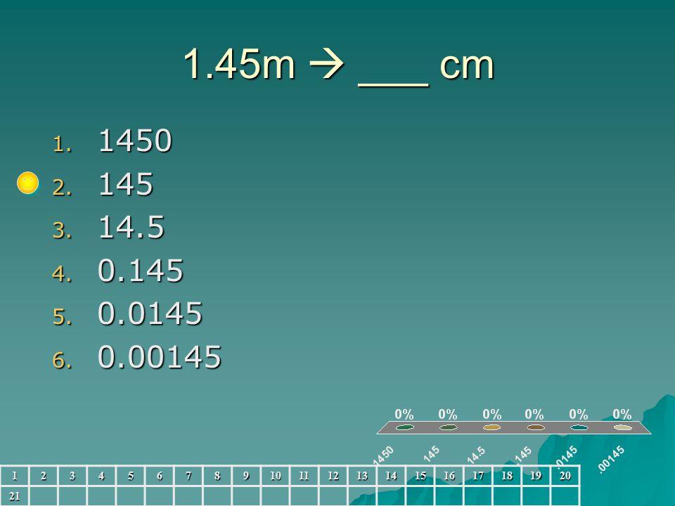 1.45m  ___ cm 1. 1450 2. 145 3. 14.5 4. 0.145 5. 0.0145 6. 0.00145 123456789101112131415161718192021