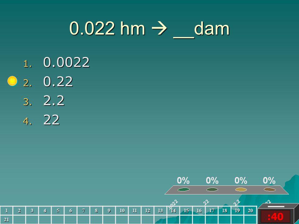 0.022 hm  __dam :40 1. 0.0022 2. 0.22 3. 2.2 4. 22 123456789101112131415161718192021