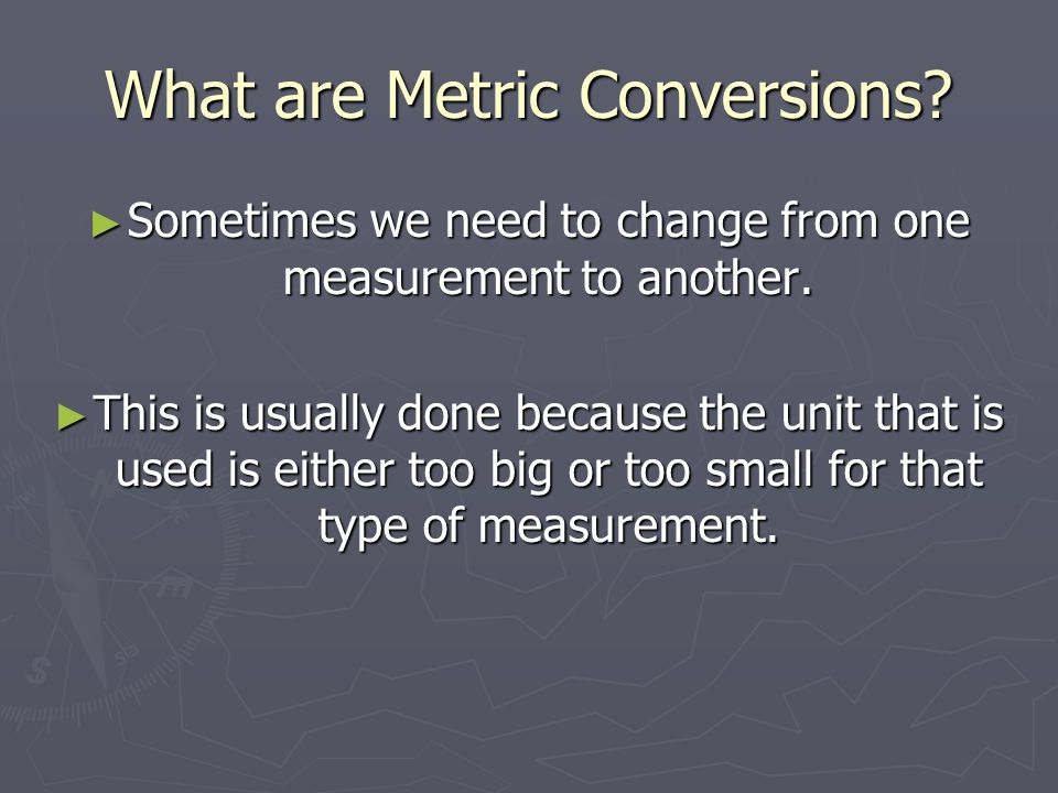 What are Metric Conversions? ► Sometimes we need to change from one measurement to another. ► This is usually done because the unit that is used is ei