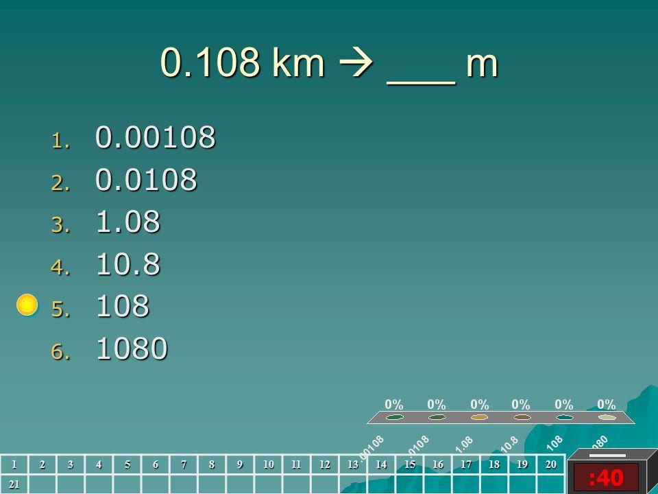 0.108 km  ___ m :40 1. 0.00108 2. 0.0108 3. 1.08 4. 10.8 5. 108 6. 1080 123456789101112131415161718192021