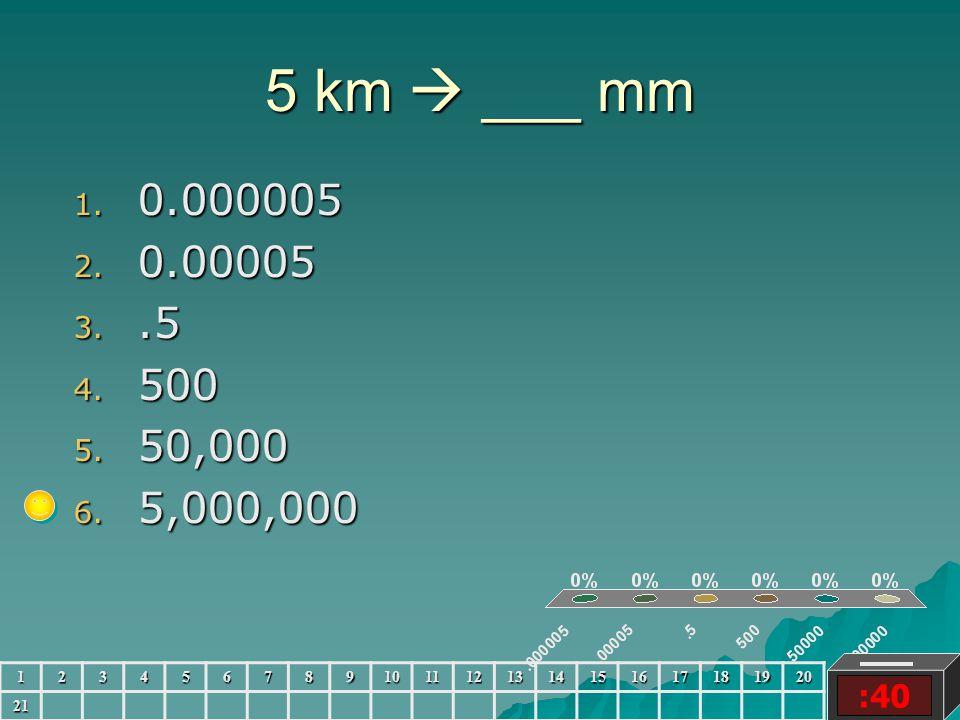 5 km  ___ mm :40 1. 0.000005 2. 0.00005 3..5 4. 500 5. 50,000 6. 5,000,000 123456789101112131415161718192021