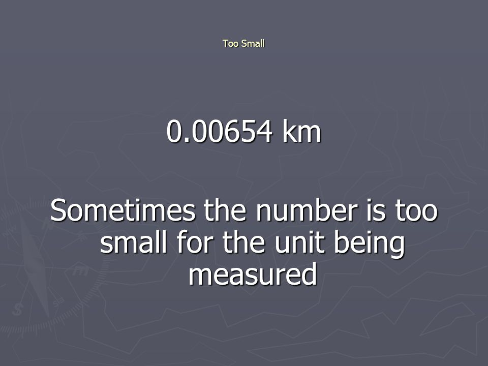 Too Small 0.00654 km Sometimes the number is too small for the unit being measured