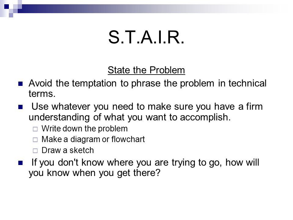 S.T.A.I.R. State the Problem Avoid the temptation to phrase the problem in technical terms.