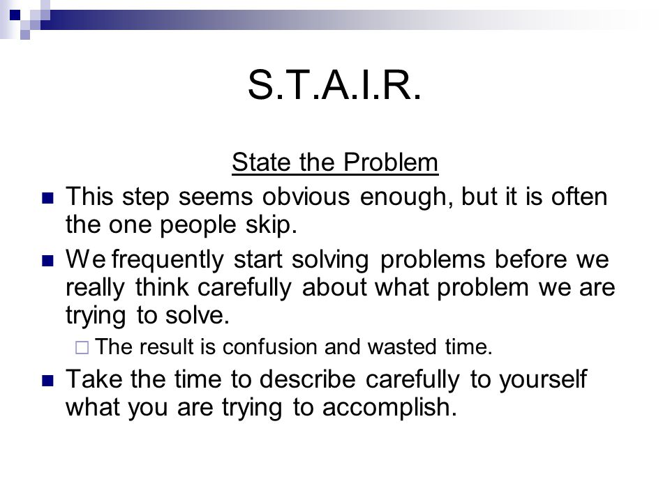 S.T.A.I.R. State the Problem This step seems obvious enough, but it is often the one people skip.