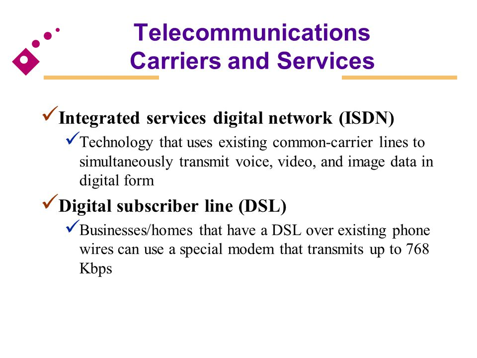 Telecommunications Carriers and Services Integrated services digital network (ISDN) Technology that uses existing common-carrier lines to simultaneous