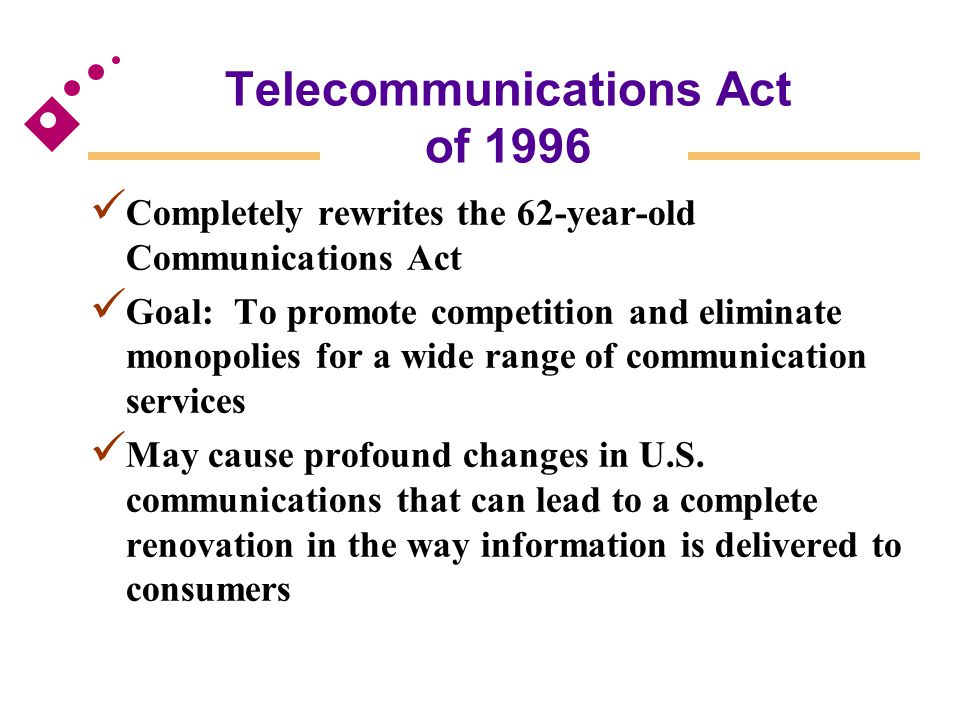 Telecommunications Act of 1996 Completely rewrites the 62-year-old Communications Act Goal: To promote competition and eliminate monopolies for a wide