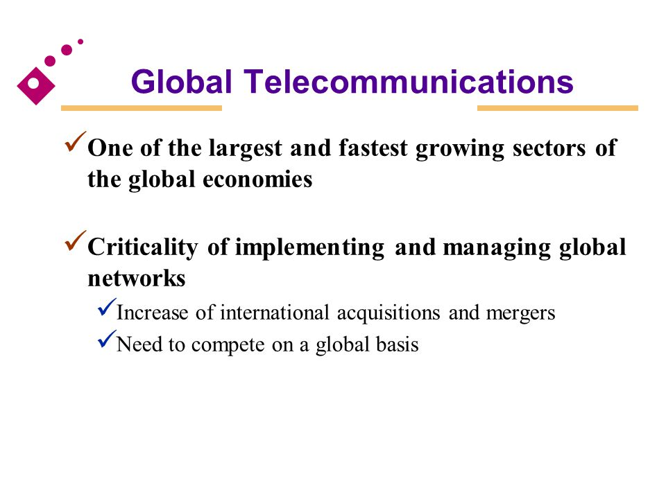 Global Telecommunications One of the largest and fastest growing sectors of the global economies Criticality of implementing and managing global netwo