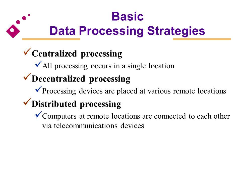 Basic Data Processing Strategies Centralized processing All processing occurs in a single location Decentralized processing Processing devices are pla