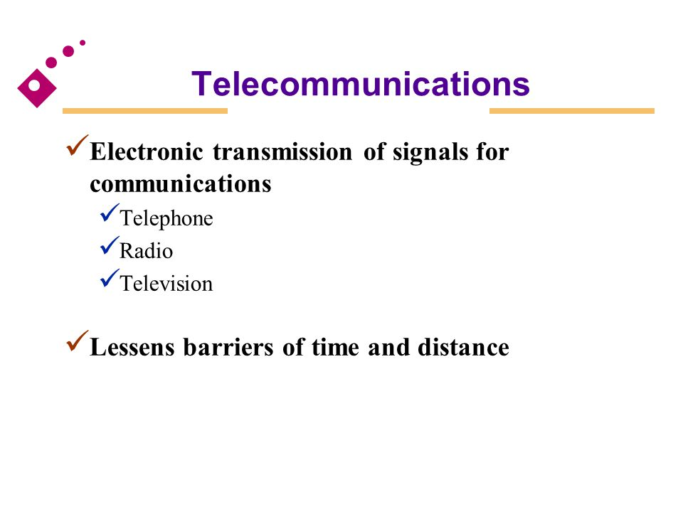 Telecommunications Electronic transmission of signals for communications Telephone Radio Television Lessens barriers of time and distance