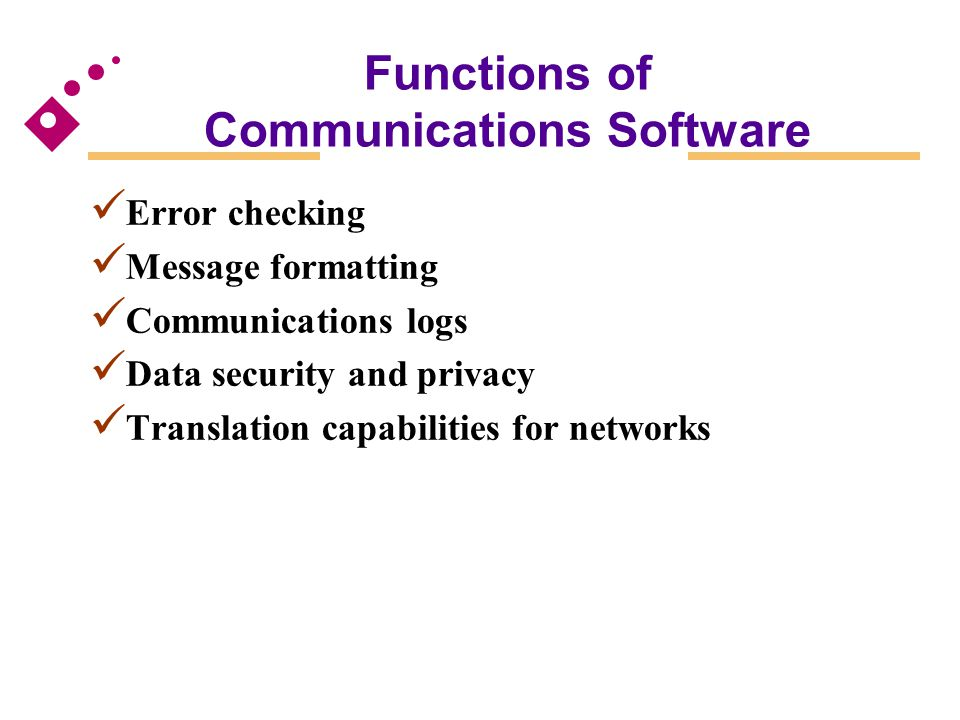 Functions of Communications Software Error checking Message formatting Communications logs Data security and privacy Translation capabilities for netw