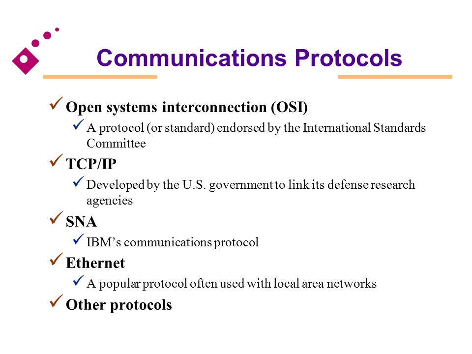 Communications Protocols Open systems interconnection (OSI) A protocol (or standard) endorsed by the International Standards Committee TCP/IP Develope