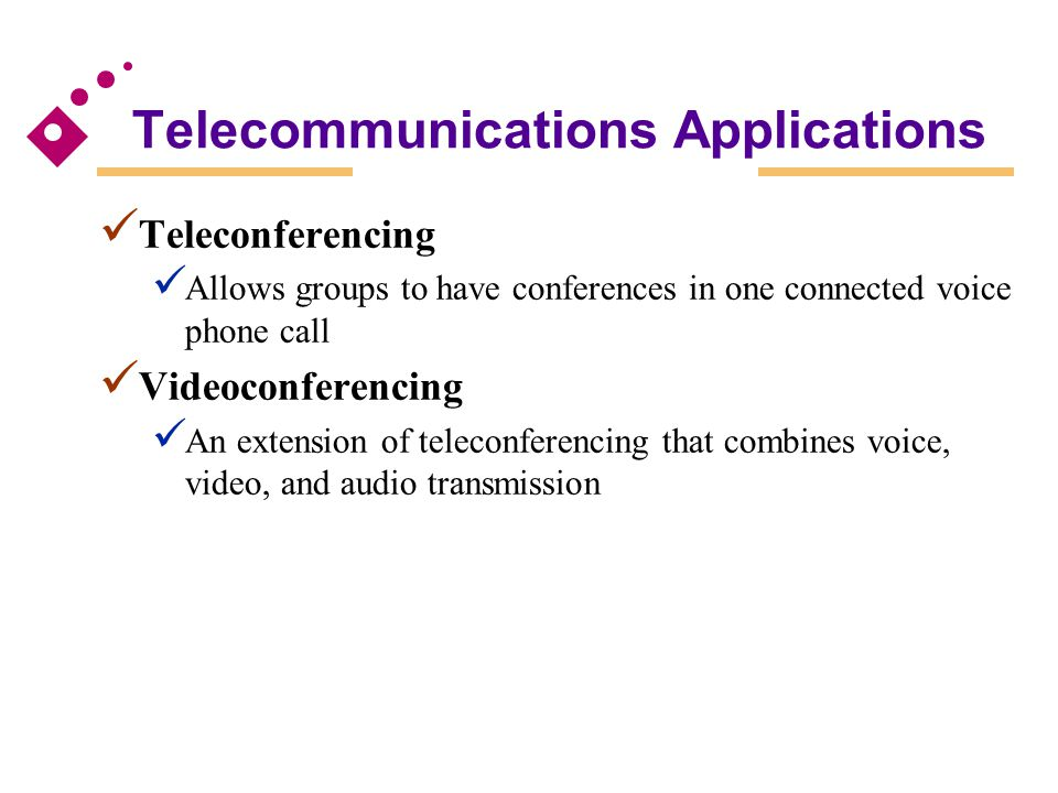 Telecommunications Applications Teleconferencing Allows groups to have conferences in one connected voice phone call Videoconferencing An extension of