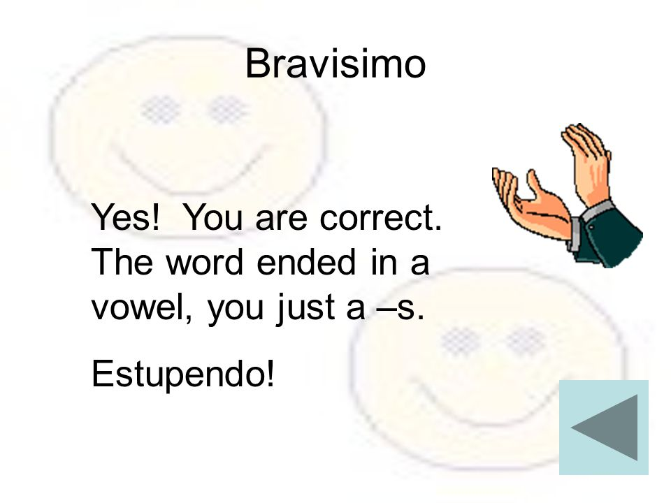 Bravisimo Yes! You are correct. The word ended in a vowel, you just a –s. Estupendo!