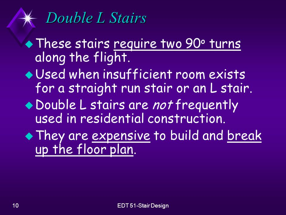 10EDT 51-Stair Design Double L Stairs u These stairs require two 90 o turns along the flight. u Used when insufficient room exists for a straight run