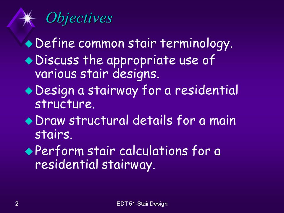 2EDT 51-Stair Design Objectives u Define common stair terminology. u Discuss the appropriate use of various stair designs. u Design a stairway for a r