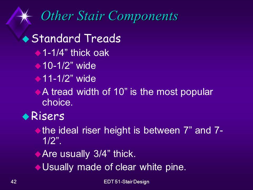 "42EDT 51-Stair Design Other Stair Components u Standard Treads u 1-1/4"" thick oak u 10-1/2"" wide u 11-1/2"" wide u A tread width of 10"" is the most pop"
