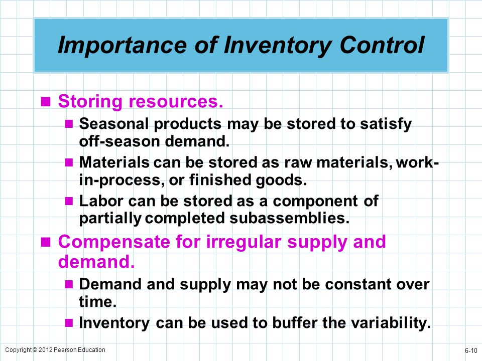 Copyright © 2012 Pearson Education 6-10 Importance of Inventory Control Storing resources. Seasonal products may be stored to satisfy off-season deman