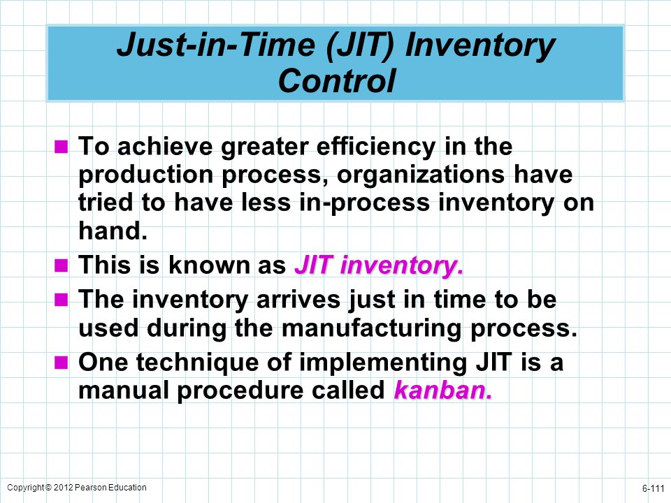 Copyright © 2012 Pearson Education 6-111 Just-in-Time (JIT) Inventory Control To achieve greater efficiency in the production process, organizations h