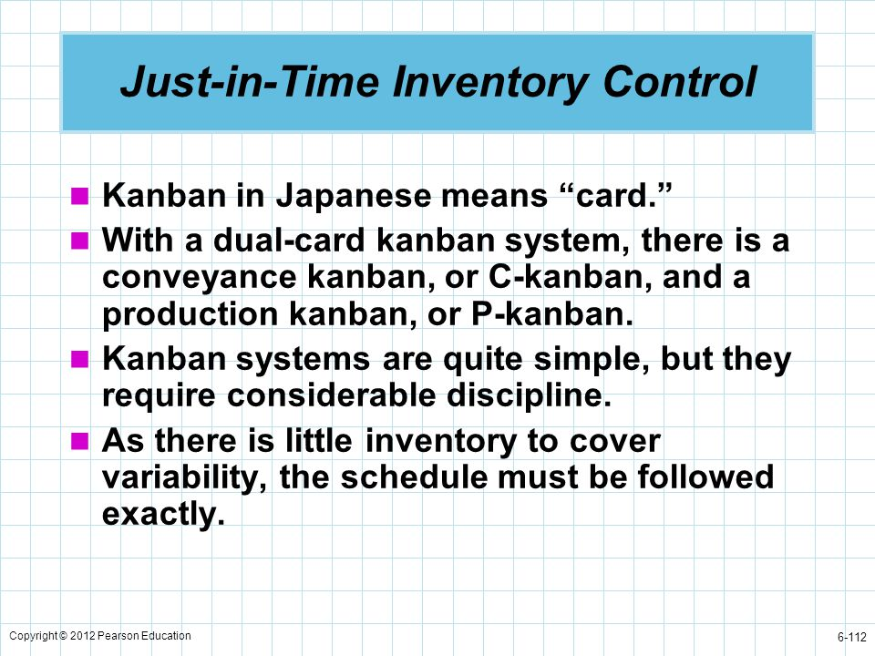 """Copyright © 2012 Pearson Education 6-112 Just-in-Time Inventory Control Kanban in Japanese means """"card."""" With a dual-card kanban system, there is a co"""