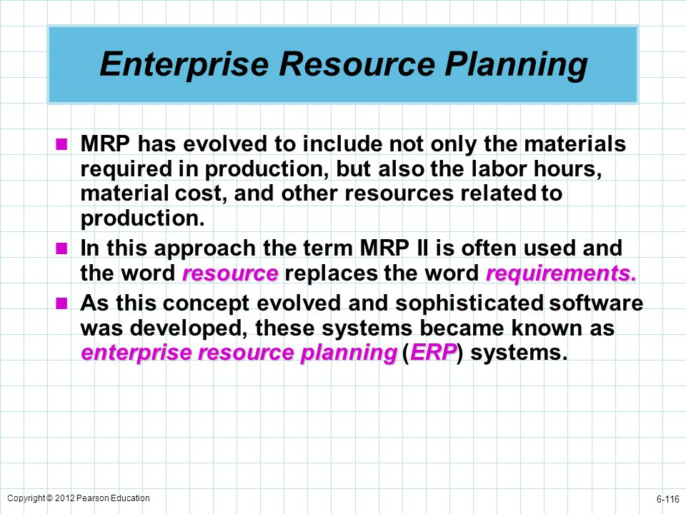 Copyright © 2012 Pearson Education 6-116 MRP has evolved to include not only the materials required in production, but also the labor hours, material