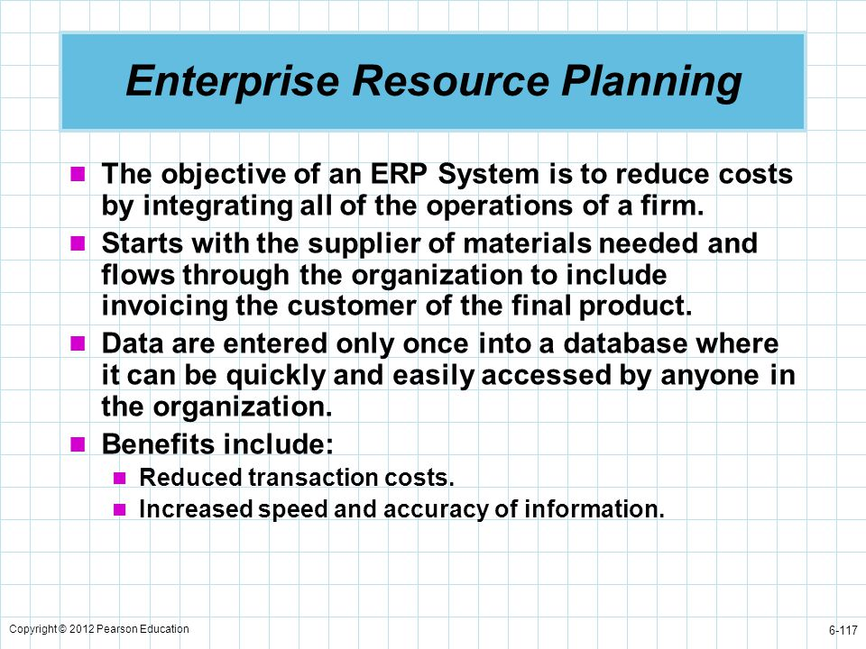 Copyright © 2012 Pearson Education 6-117 The objective of an ERP System is to reduce costs by integrating all of the operations of a firm. Starts with