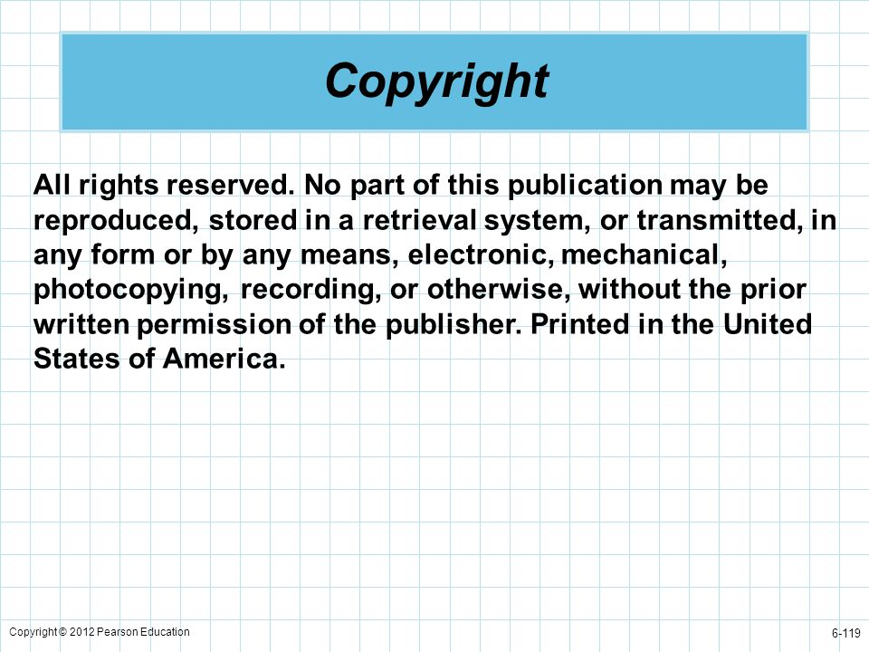 Copyright © 2012 Pearson Education 6-119 Copyright All rights reserved. No part of this publication may be reproduced, stored in a retrieval system, o