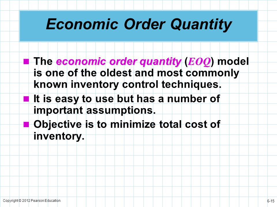 Copyright © 2012 Pearson Education 6-15 Economic Order Quantity economic order quantity EOQ The economic order quantity ( EOQ ) model is one of the ol