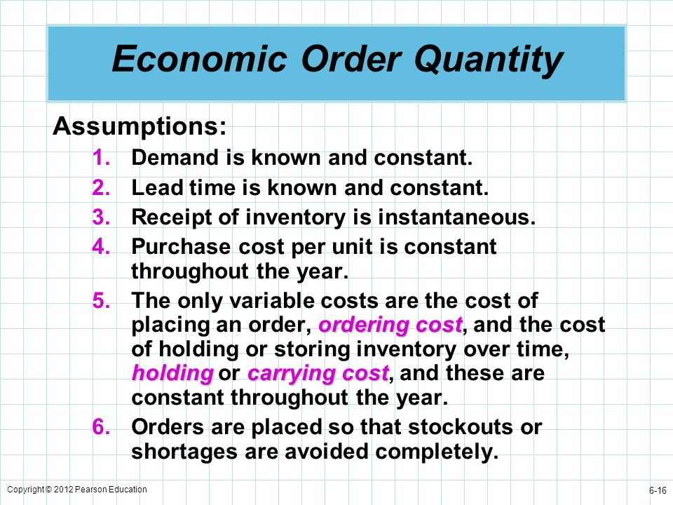 Copyright © 2012 Pearson Education 6-16 Economic Order Quantity Assumptions: 1.Demand is known and constant. 2.Lead time is known and constant. 3.Rece