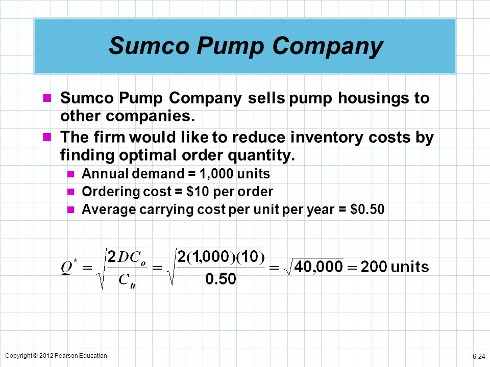 Copyright © 2012 Pearson Education 6-24 Sumco Pump Company Sumco Pump Company sells pump housings to other companies. The firm would like to reduce in