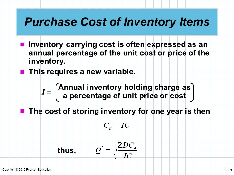 Copyright © 2012 Pearson Education 6-29 Purchase Cost of Inventory Items Inventory carrying cost is often expressed as an annual percentage of the uni