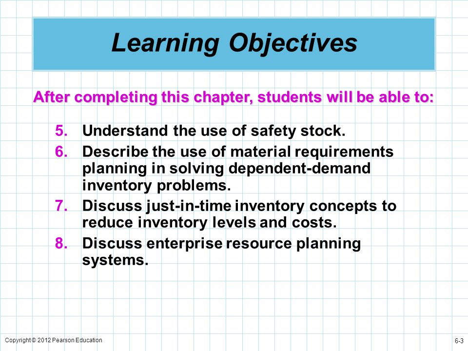 Copyright © 2012 Pearson Education 6-14 Inventory Cost Factors Ordering costs are generally independent of order quantity.