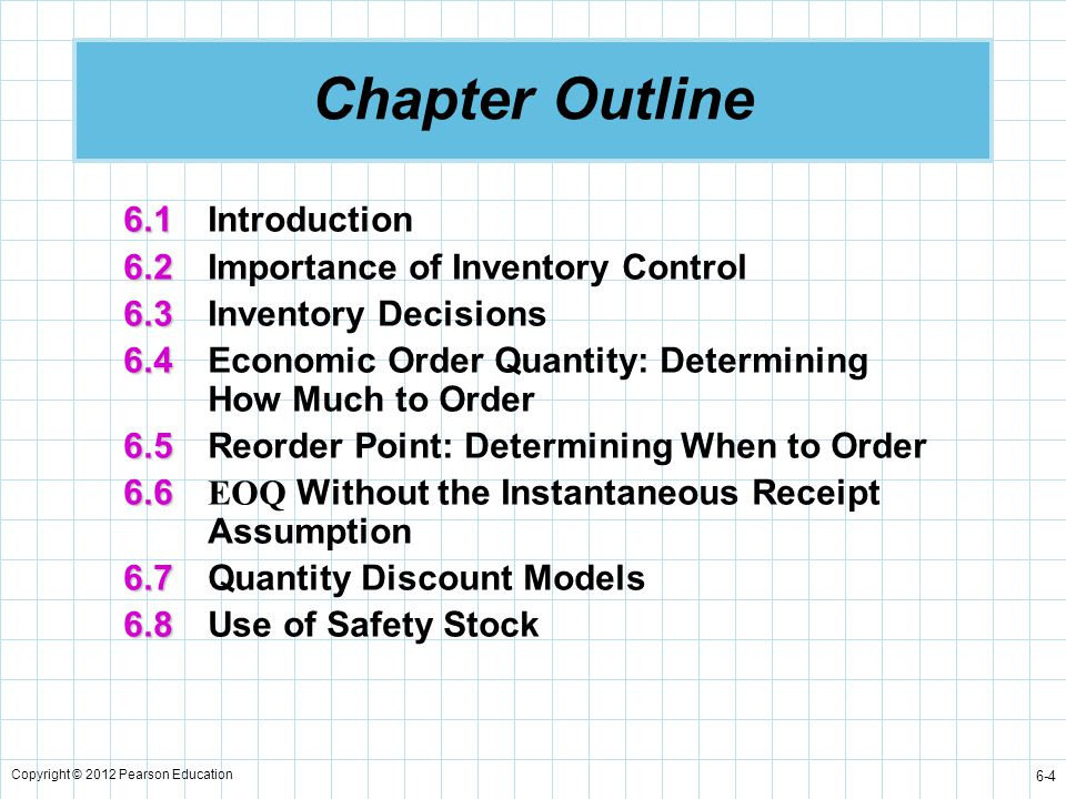 Copyright © 2012 Pearson Education 6-5 Chapter Outline 6.9 6.9Single-Period Inventory Models 6.10 6.10ABC Analysis 6.11 6.11Dependent Demand: The Case for Material Requirements Planning 6.12 6.12Just-in-Time Inventory Control 6.13 6.13Enterprise Resource Planning