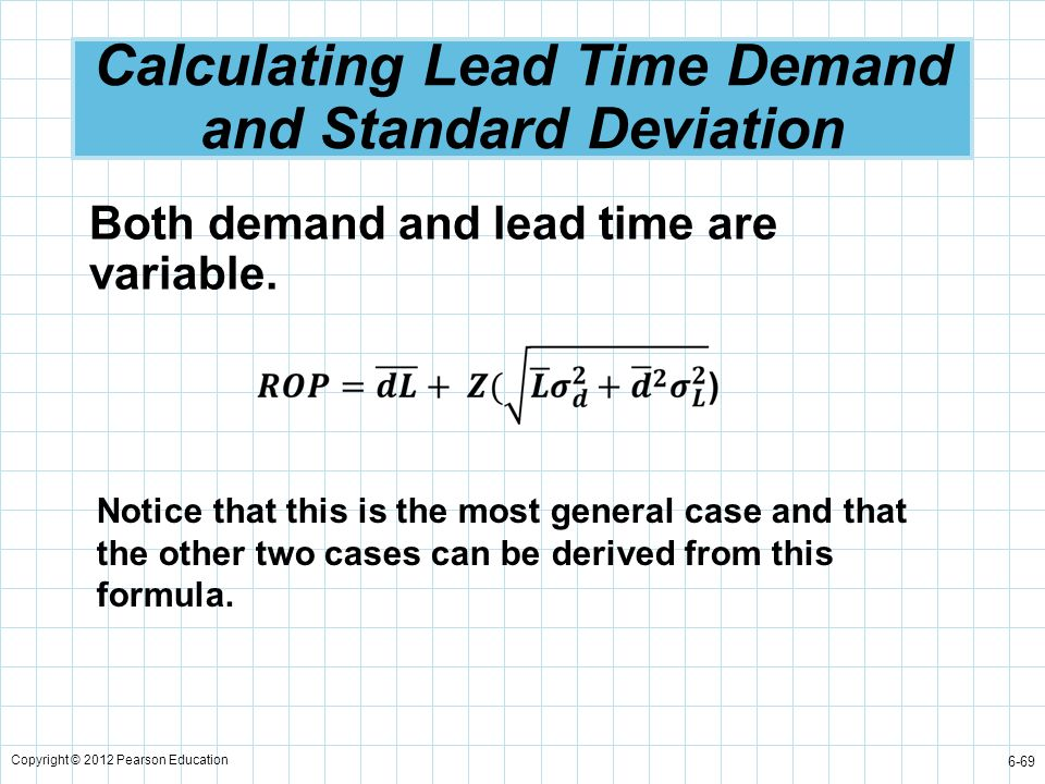 Copyright © 2012 Pearson Education 6-69 Calculating Lead Time Demand and Standard Deviation Both demand and lead time are variable. Notice that this i