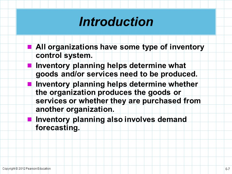 Copyright © 2012 Pearson Education 6-8 Controlling Inventory Levels Introduction Forecasting Parts/Product Demand Planning on What Inventory to Stock and How to Acquire It Feedback Measurements to Revise Plans and Forecasts Figure 6.1 Inventory planning and control
