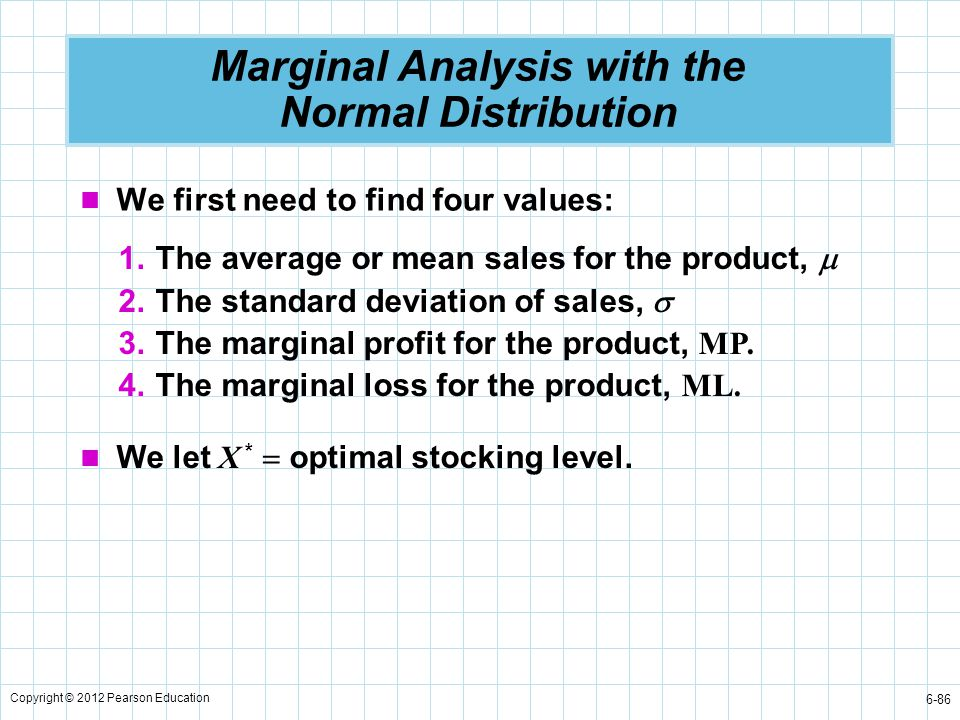 Copyright © 2012 Pearson Education 6-86 Marginal Analysis with the Normal Distribution We first need to find four values: 1.The average or mean sales