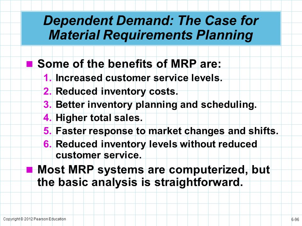 Copyright © 2012 Pearson Education 6-96 Dependent Demand: The Case for Material Requirements Planning Some of the benefits of MRP are: 1.Increased cus