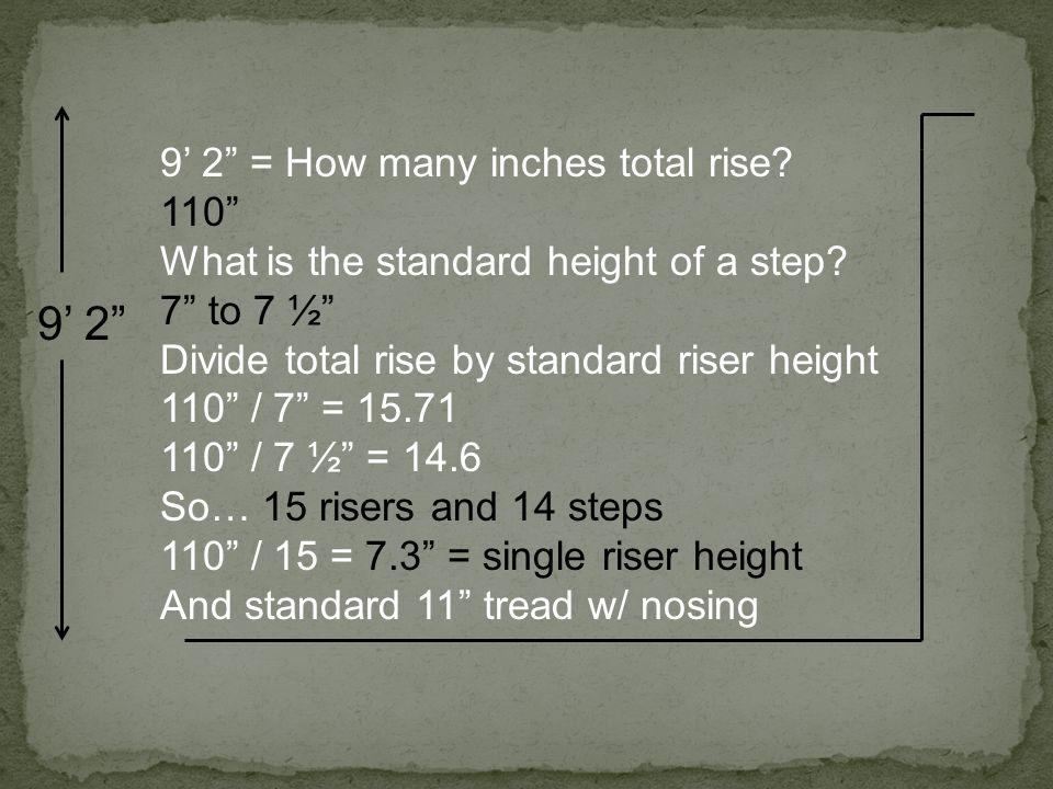 "9' 2"" 9' 2"" = How many inches total rise? 110"" What is the standard height of a step? 7"" to 7 ½"" Divide total rise by standard riser height 110"" / 7"""