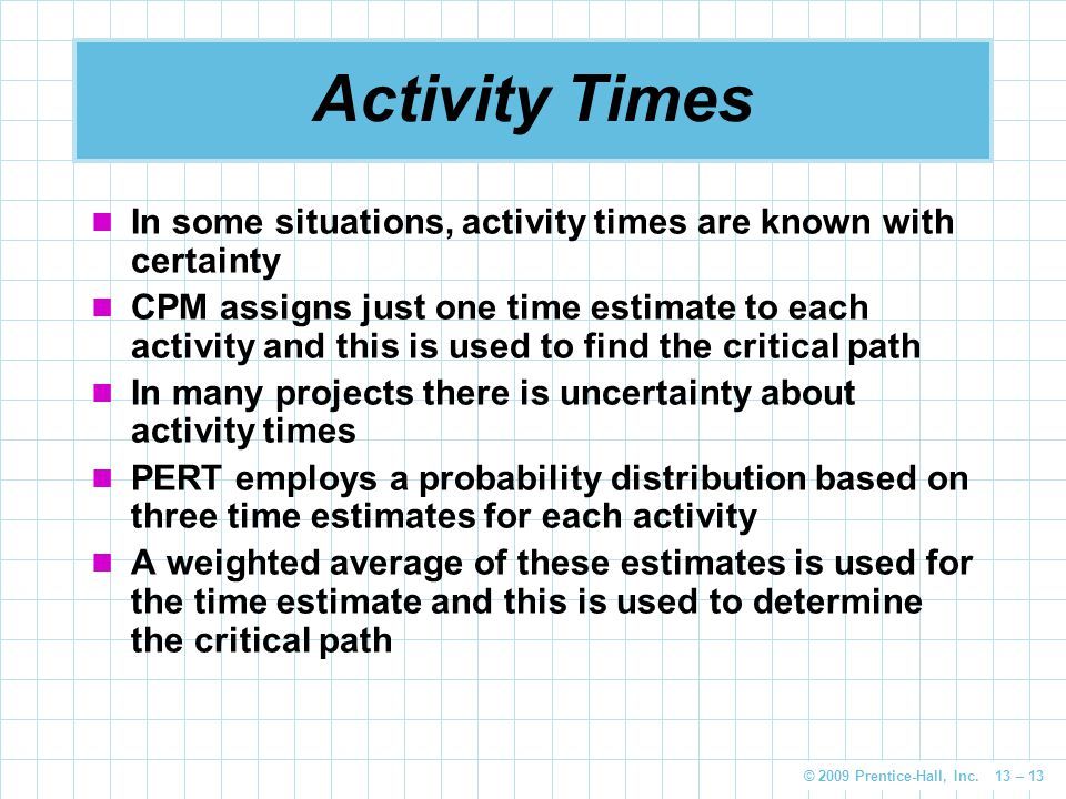 © 2009 Prentice-Hall, Inc. 13 – 13 Activity Times In some situations, activity times are known with certainty CPM assigns just one time estimate to ea