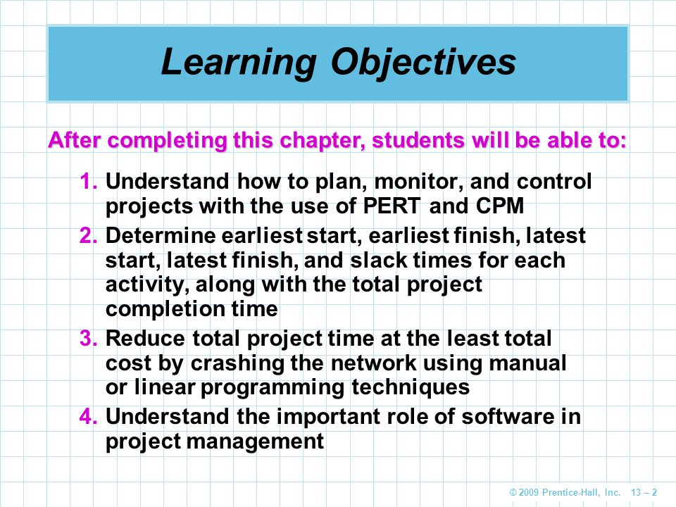 © 2009 Prentice-Hall, Inc. 13 – 2 Learning Objectives 1.Understand how to plan, monitor, and control projects with the use of PERT and CPM 2.Determine