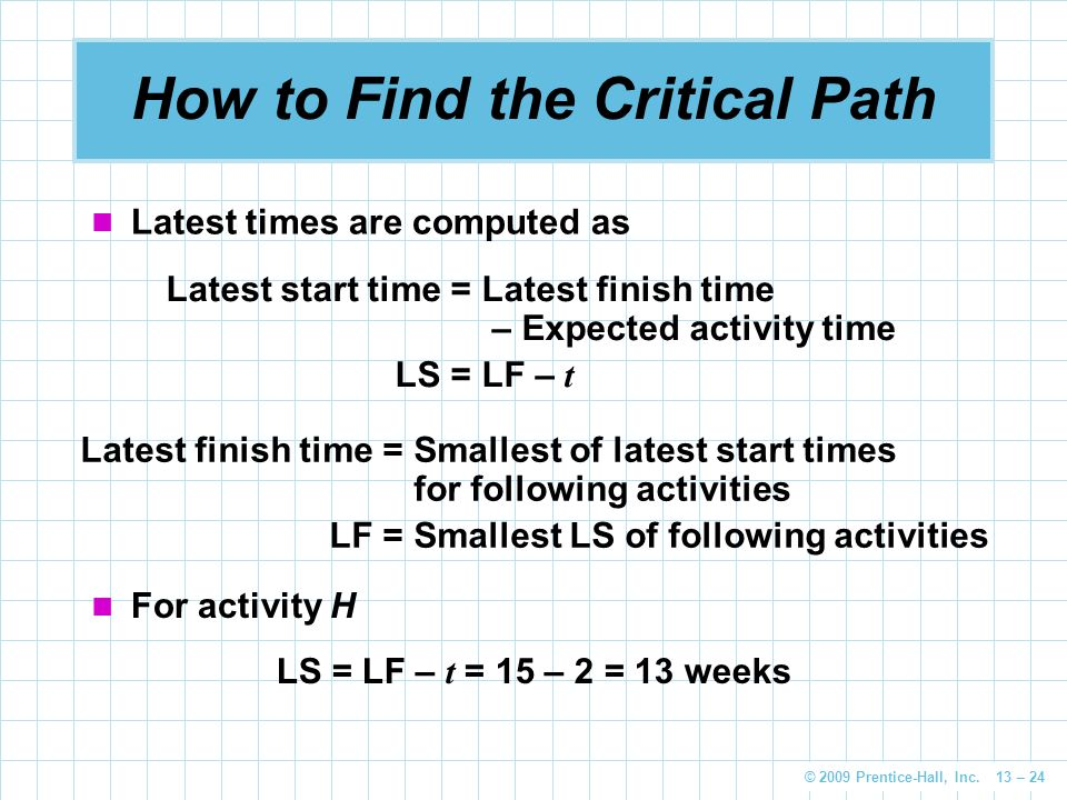 © 2009 Prentice-Hall, Inc. 13 – 24 How to Find the Critical Path Latest times are computed as Latest start time =Latest finish time – Expected activit