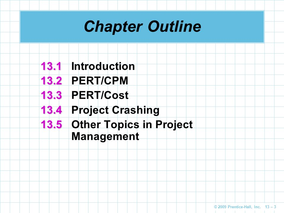 © 2009 Prentice-Hall, Inc. 13 – 3 Chapter Outline 13.1 13.1Introduction 13.2 13.2 PERT/CPM 13.3 13.3 PERT/Cost 13.4 13.4 Project Crashing 13.5 13.5 Ot