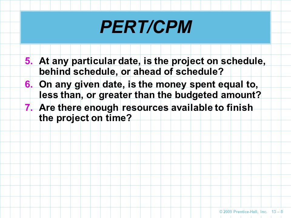 © 2009 Prentice-Hall, Inc. 13 – 8 PERT/CPM 5.At any particular date, is the project on schedule, behind schedule, or ahead of schedule? 6.On any given