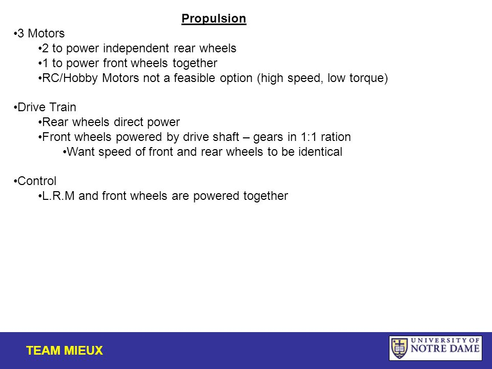 Propulsion 3 Motors 2 to power independent rear wheels 1 to power front wheels together RC/Hobby Motors not a feasible option (high speed, low torque) Drive Train Rear wheels direct power Front wheels powered by drive shaft – gears in 1:1 ration Want speed of front and rear wheels to be identical Control L.R.M and front wheels are powered together