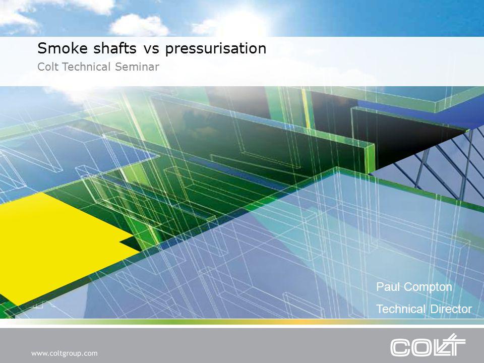 Smoke shafts vs pressurisation Colt Technical Seminar Paul Compton Technical Director