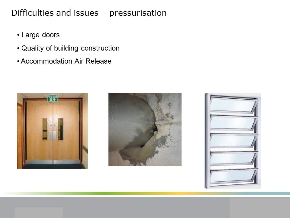 Difficulties and issues – pressurisation Large doors Quality of building construction Accommodation Air Release