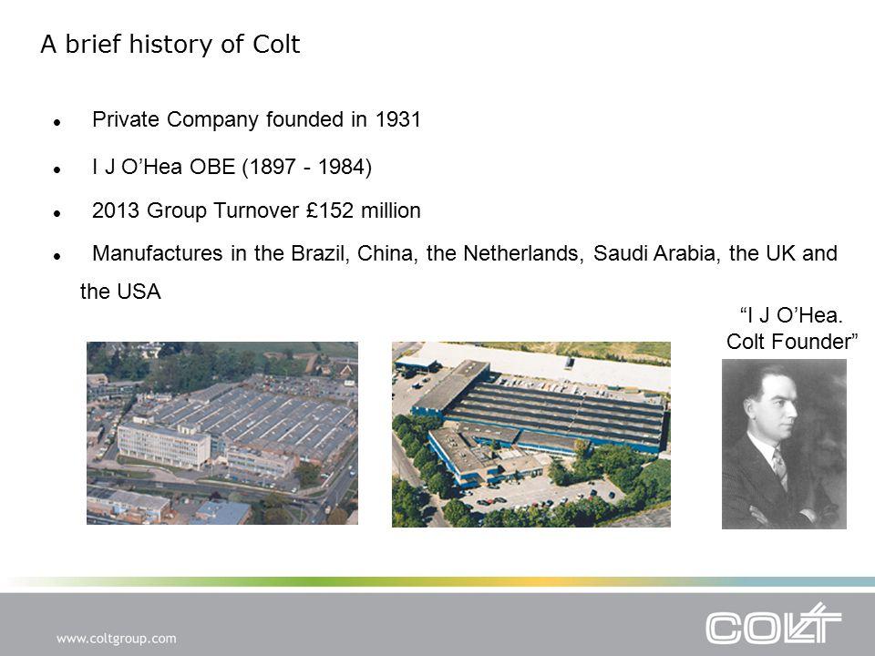 """I J O'Hea. Colt Founder"" I J O'Hea OBE (1897 - 1984) 2013 Group Turnover £152 million Manufactures in the Brazil, China, the Netherlands, Saudi Arabi"