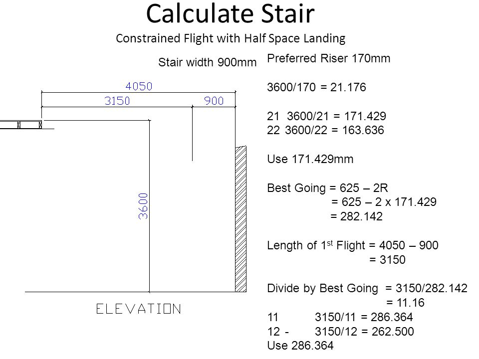 Calculate Stair Constrained Flight with Half Space Landing Stair width 900mm Preferred Riser 170mm 3600/170 = 21.176 21 3600/21 = 171.429 223600/22 = 163.636 Use 171.429mm Best Going = 625 – 2R = 625 – 2 x 171.429 = 282.142 Length of 1 st Flight = 4050 – 900 = 3150 Divide by Best Going = 3150/282.142 = 11.16 113150/11 = 286.364 12-3150/12 = 262.500 Use 286.364
