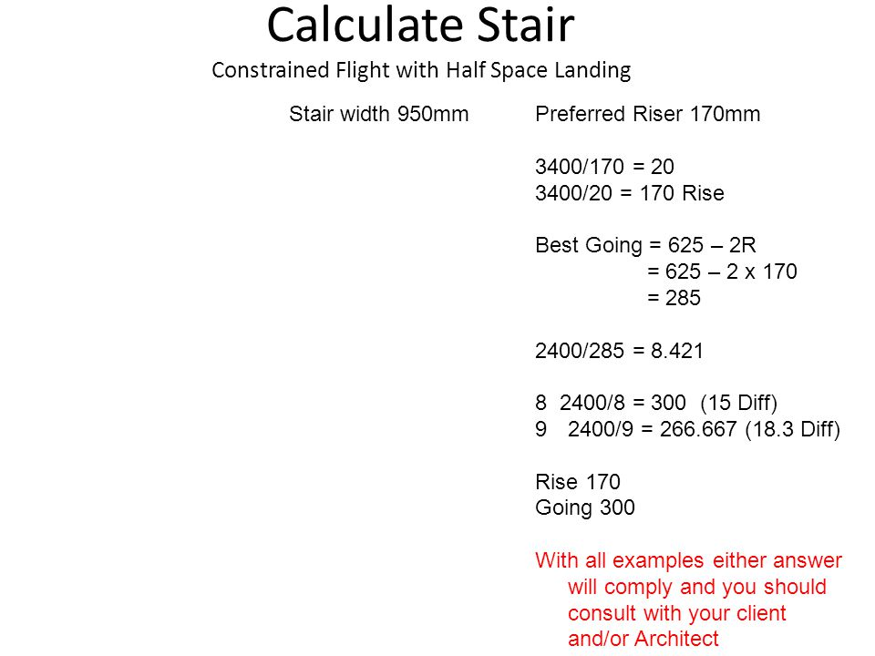 Calculate Stair Constrained Flight with Half Space Landing Stair width 950mmPreferred Riser 170mm 3400/170 = 20 3400/20 = 170 Rise Best Going = 625 – 2R = 625 – 2 x 170 = 285 2400/285 = 8.421 8 2400/8 = 300 (15 Diff) 92400/9 = 266.667 (18.3 Diff) Rise 170 Going 300 With all examples either answer will comply and you should consult with your client and/or Architect