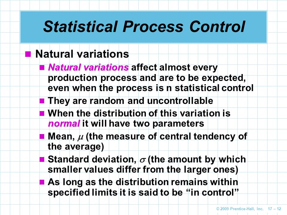 © 2009 Prentice-Hall, Inc. 17 – 12 Statistical Process Control Natural variations Natural variations Natural variations affect almost every production